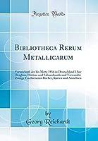 Bibliotheca Rerum Metallicarum: Verzeichniss Der Bis Mitte 1856 in Deutschland Ueber Bergbau, Huetten-Und Salinenkunde Und Verwandte Zweige Erschienenen Buecher, Karten Und Ansichten (Classic Reprint)