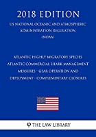 Atlantic Highly Migratory Species - Atlantic Commercial Shark Management Measures - Gear Operation and Deployment - Complementary Closures (US National Oceanic and Atmospheric Administration Regulation) (NOAA) (2018 Edition)