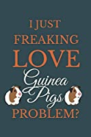 I Just Freakin Love Guinea Pigs Problem?: Novelty Notebook Gift For Guinea Pigs Lovers
