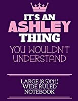 It's An Ashley Thing You Wouldn't Understand Large (8.5x11) Wide Ruled Notebook: A cute notebook or notepad to write in for any book lovers, doodle writers and budding authors!
