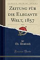 Zeitung Fuer Die Elegante Welt, 1857, Vol. 57 (Classic Reprint)