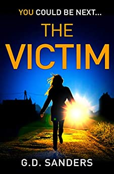 The Victim: an absolutely addictive, twisty and gripping crime thriller by [Sanders, G.D.]