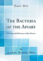 The Bacteria of the Apiary: With Special Reference to Bee Diseses (Classic Reprint)