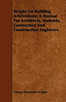 Wright on Building Arbitrations: A Manual for Architects, Students, Contractors and Construction Engineers