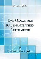Das Ganze Der Kaufmaennischen Arithmetik (Classic Reprint)