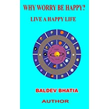 WHY WORRY BE HAPPY -LIVE A HAPPY LIFE: LIVE A HAPPY LIFE