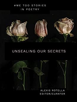 Unsealing Our Secrets: A Short Poem Anthology About Sexual Abuse: Women and Men Speak Out: #MeToo by [Rotella, Alexis]