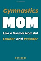 Notebook: gymnastics mom like a normal mom but louder and prouder Gymnast funny Gifts for Girls and Women (120 Pages, Lined, 6×9): Gymnastics Notebook for Girls: Blank Lined Journal, 120 Pages, Lined, 6×9