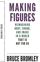 Making Figures: Reimagining Body, Sound, and Image in a World That Is Not for Us (Scholarly)