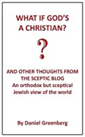 What If God's a Christian?: An Orthodox But Sceptical Jewish View of the World