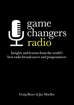 Game Changers: Radio: Insights and lessons from the world's best radio broadcasters and programmers by [Bruce, Craig, Mueller, Jay]