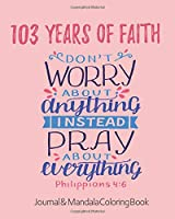 103 Years of Faith - Journal & Mandala Coloring Book - Don't Worry About Anything Pray About Everything: 103rd Birthday Gift - Philippians 4 6 Scripture - Positivity, Prayer & Gratitude Notebook Diary - Positive Christian Mindset for Girls, Teens & Women