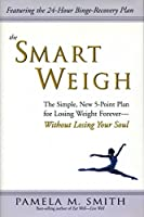 The Smart Weigh: The Simple, 5-Point Plan to Losing Weight Forever-Without Losing Your Soul