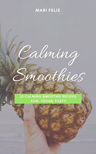 Calming Smoothies – 35 Calming Smoothie Recipes Raw, Vegan, Tasty: (Vegan Smoothies, Smoothies, Green Smoothies, Raw Food, Blender Recipes, Vegan Food) (English Edition)