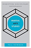 Martial Arts Studies: Disrupting Disciplinary Boundaries (Disruptions)