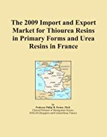 The 2009 Import and Export Market for Thiourea Resins in Primary Forms and Urea Resins in France