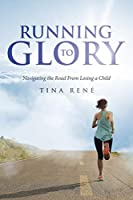 Running to Glory: Navigating the Road From Losing a Child