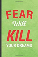 Fear Will Kill Your Dreams: Blank Funny Positive Motivation Lined Notebook/ Journal For Kindness Workout Gym, Inspirational Saying Unique Special Birthday Gift Idea Personal 6x9 110 Pages