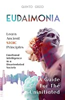 Eudaimonia - A Guide for the Uninitiated: Learn Ancient Stoic Principles - Emotional Intelligence In A Disorientated Society
