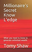 Millionaire's Secret Know L'edge: What you need to know to generate unlimited wealth