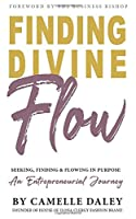 Finding Divine Flow: Seeking, Finding and Flowing in Purpose. An Entrepreneurial Journey.