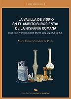 La vajilla de vidrio en el ámbito suroriental de la Hispania romana : comercio y producción ente los siglos I-VII d. C.