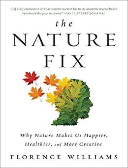 The Nature Fix: Why Nature Makes Us Happier, Healthier, and More Creative by [Williams, Florence]