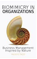 Biomimicry in Organizations: Business Management Inspired by Nature: How to Be Inspired from Nature to Find New Efficient, Effective and Sustainable Ways of Managing Business