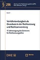 Verhaltnismassigkeit Als Grundsatz in Der Rechtsetzung Und Rechtsanwendung: 17. Jahrestagung Des Zentrums Fur Rechtsetzungslehre