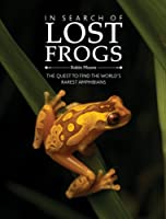 In Search of Lost Frogs: The Campaign to Discover the World's Rarest Amphibians