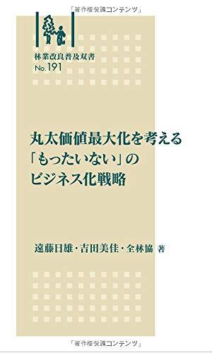 丸太価値最大化を考える 「もったいない」のビジネス化戦略 (林業改良普及双書No.191)
