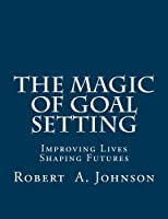 The Magic of Goal Setting: Improving Lives--shaping Futures