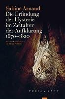 Die Erfindung der Hysterie im Zeitalter der Aufklaerung: (1670-1820)
