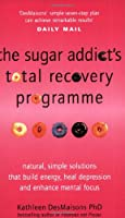 The Sugar Addict's Total Recovery Programme: All Natural, Simple Solutions That Build Energy, Heal Depression and Enhance Mental Focus
