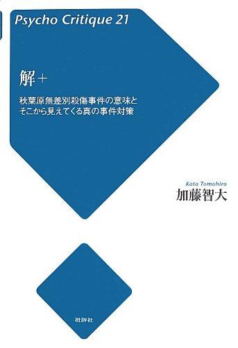 解+―秋葉原無差別殺傷事件の意味とそこから見えてくる真の事件対策 (サイコ・クリティーク21)