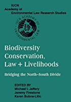 Biodiversity Conservation, Law + Livelihoods: Bridging the North-South Divide: IUCN Academy of Environmental Law Research Studies