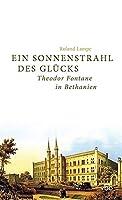 Ein Sonnenstrahl des Gluecks: Theodor Fontane in Bethanien