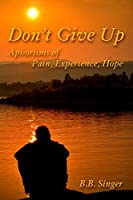 Don't Give Up: Aphorisms of Pain, Experience, Hope