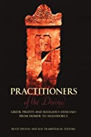Practitioners of the Divine: Greek Priests and Religious Officials from Homer to Heliodorus (Hellenic Studies Series)