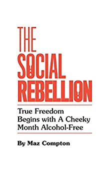 The Social Rebellion: True Freedom Begins with a Cheeky Month Alcohol-Free by [Compton, Maz]