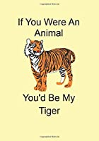 If You Were An Animal You'd Be My Tiger: A Funny Gift Journal Notebook...A Message For You
