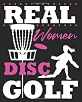 Real Women Disc Golf: Funny Golfer Golfing Wife Daughter Composition Notebook 100 College Ruled Pages Journal Diary