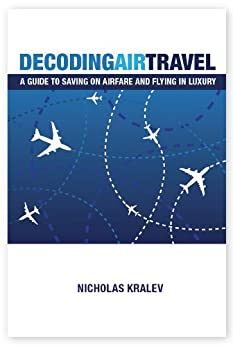 Decoding Air Travel: A Guide to Saving on Airfare and Flying in Luxury by [Kralev, Nicholas]