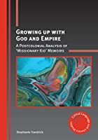 Growing Up With God and Empire: A Postcolonial Analysis of 'missionary Kid' Memoirs (Critical Language and Literacy Studies)