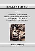 Boehmen, die boehmische Kur und das Reich vom Hochmittelalter bis zum Ende des alten Reiches: Studien zur Kurwuerde und staatsrechtlichen Stellung Boehmens