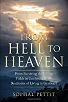 From Hell to Heaven: From Surviving the Killing Fields of Cambodia to the Beatitudes of Living in Gratitude