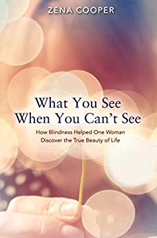 What You See When You Can't See: How Blindness Helped One Woman Discover the True Beauty of Life by [Cooper, Zena]