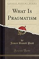 What Is Pragmatism (Classic Reprint)