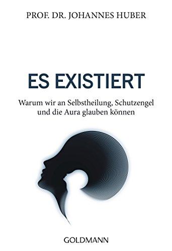 Es existiert: Warum wir an Selbstheilung, Schutzengel und die Aura glauben können (German Edition)