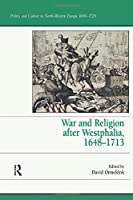 War and Religion after Westphalia, 1648–1713 (Politics and Culture in North-Western Europe, 1650-1720)